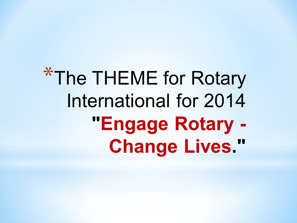 * While the theme provides the topic for the speech, YOU are responsible for doing your own research and tying in your information to the Rotary Clubs theme for 2014 (if competing)