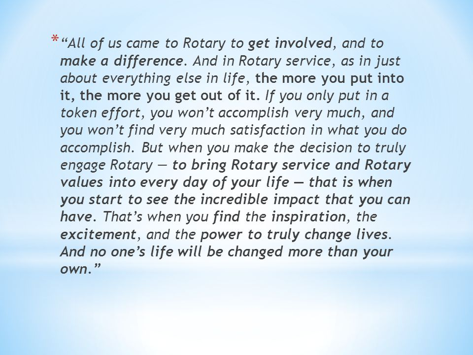 * All of us came to Rotary to get involved, and to make a difference.