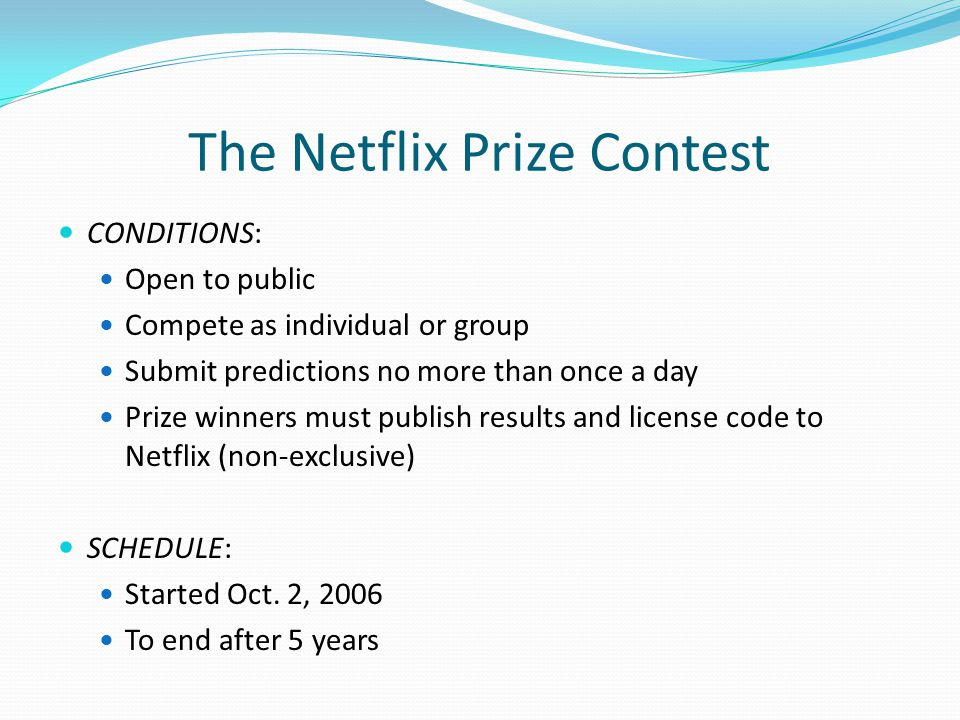The Netflix Prize Contest CONDITIONS: Open to public Compete as individual or group Submit predictions no more than once a day Prize winners must publish results and license code to Netflix (non-exclusive) SCHEDULE: Started Oct.