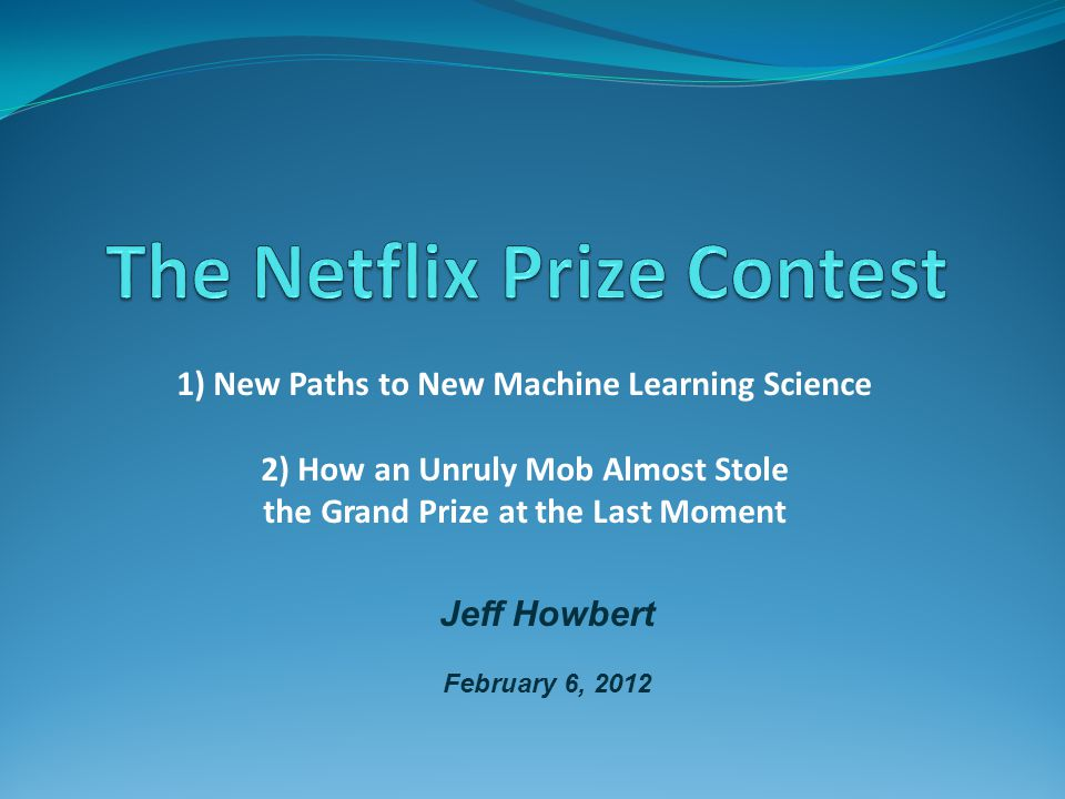 1) New Paths to New Machine Learning Science 2) How an Unruly Mob Almost Stole the Grand Prize at the Last Moment Jeff Howbert February 6, 2012