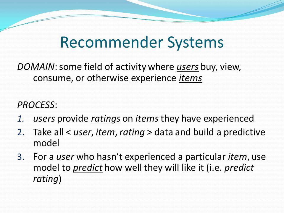 Recommender Systems DOMAIN: some field of activity where users buy, view, consume, or otherwise experience items PROCESS: 1.