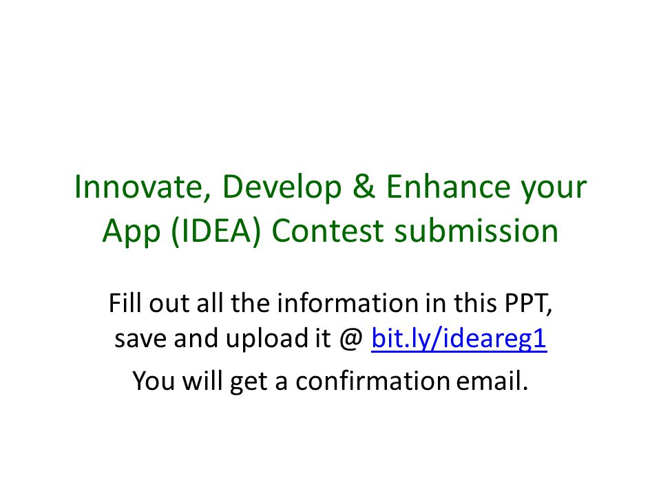 Innovate, Develop & Enhance your App (IDEA) Contest submission Fill out all the information in this PPT, save and upload it @ bit.ly/ideareg1bit.ly/ideareg1 You will get a confirmation email.