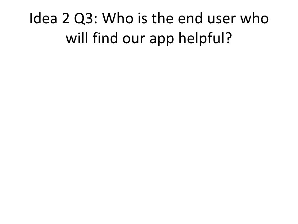 Idea 2 Q3: Who is the end user who will find our app helpful
