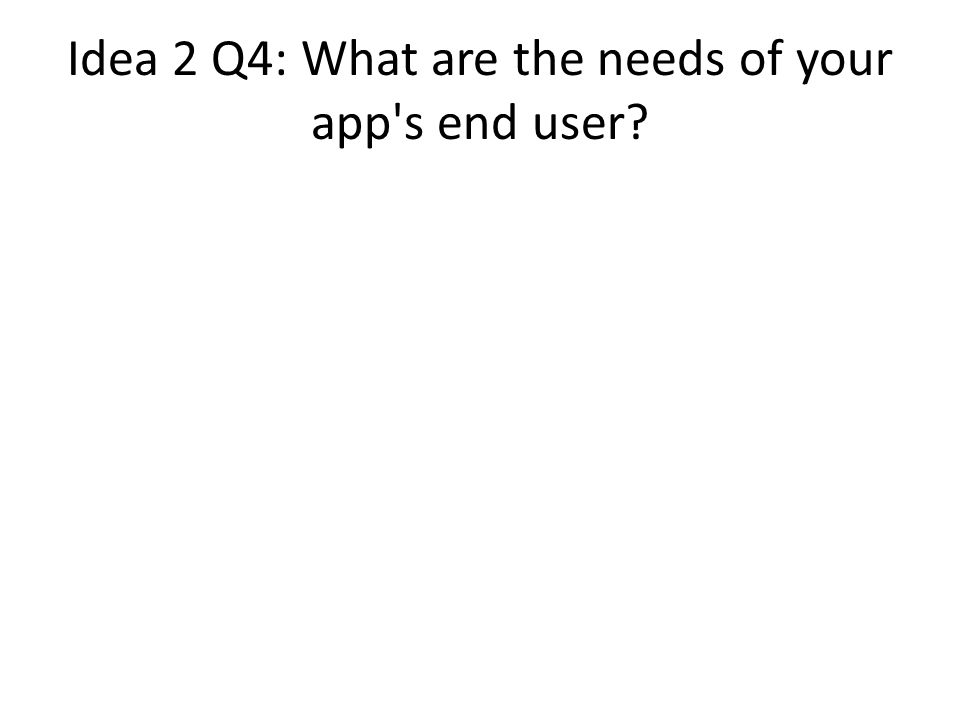Idea 2 Q4: What are the needs of your app s end user
