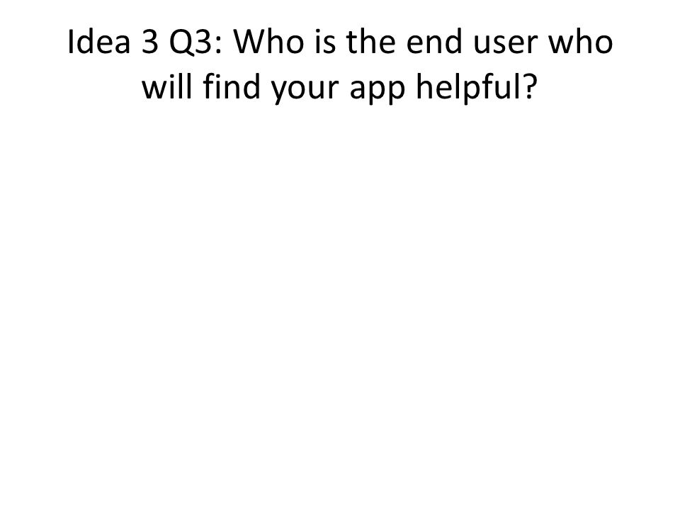Idea 3 Q3: Who is the end user who will find your app helpful