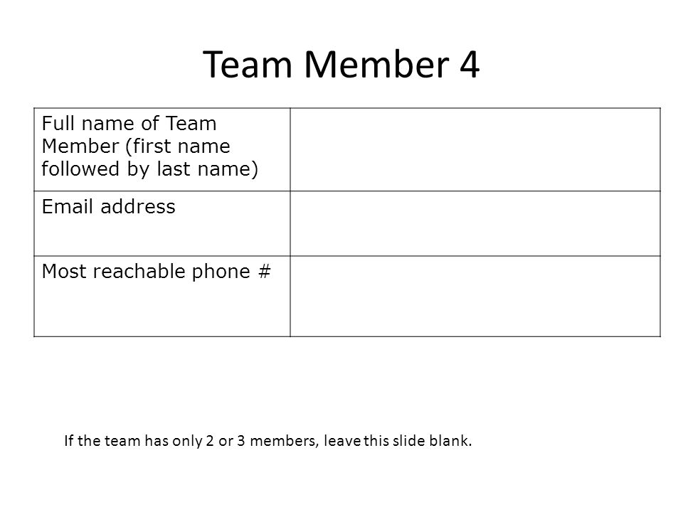Team Member 4 Full name of Team Member (first name followed by last name) Email address Most reachable phone # If the team has only 2 or 3 members, leave this slide blank.