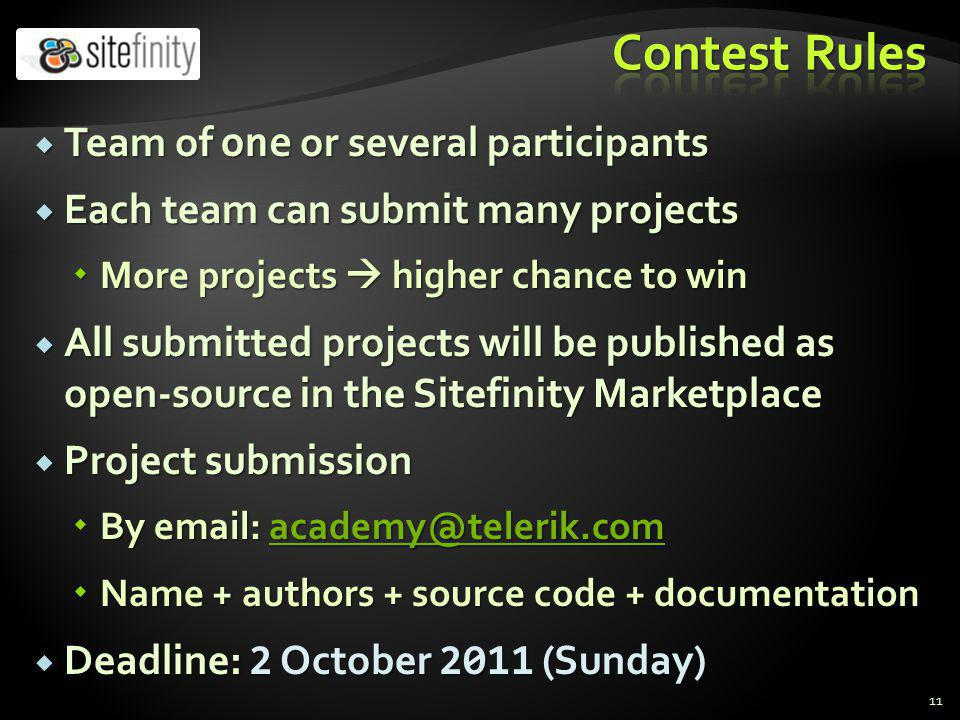 Team of one or several participants Team of one or several participants Each team can submit many projects Each team can submit many projects More projects higher chance to win More projects higher chance to win All submitted projects will be published as open-source in the Sitefinity Marketplace All submitted projects will be published as open-source in the Sitefinity Marketplace Project submission Project submission By email: academy@telerik.com By email: academy@telerik.comacademy@telerik.com Name + authors + source code + documentation Name + authors + source code + documentation Deadline: 2 October 2011 (Sunday) Deadline: 2 October 2011 (Sunday) 11