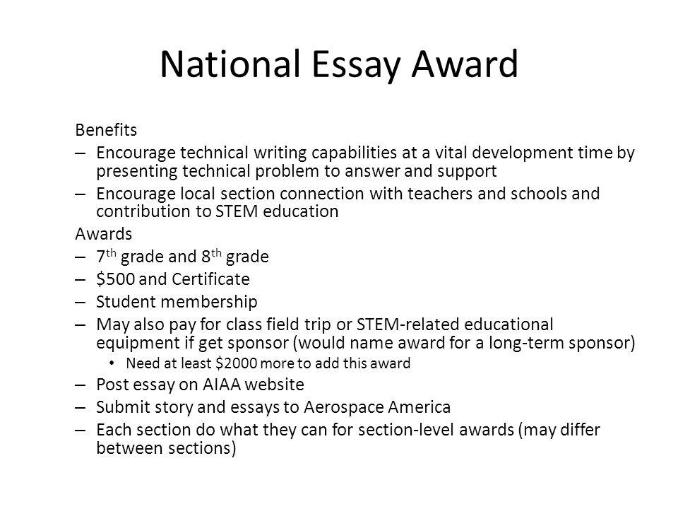 National Essay Award Benefits – Encourage technical writing capabilities at a vital development time by presenting technical problem to answer and support – Encourage local section connection with teachers and schools and contribution to STEM education Awards – 7 th grade and 8 th grade – $500 and Certificate – Student membership – May also pay for class field trip or STEM-related educational equipment if get sponsor (would name award for a long-term sponsor) Need at least $2000 more to add this award – Post essay on AIAA website – Submit story and essays to Aerospace America – Each section do what they can for section-level awards (may differ between sections)