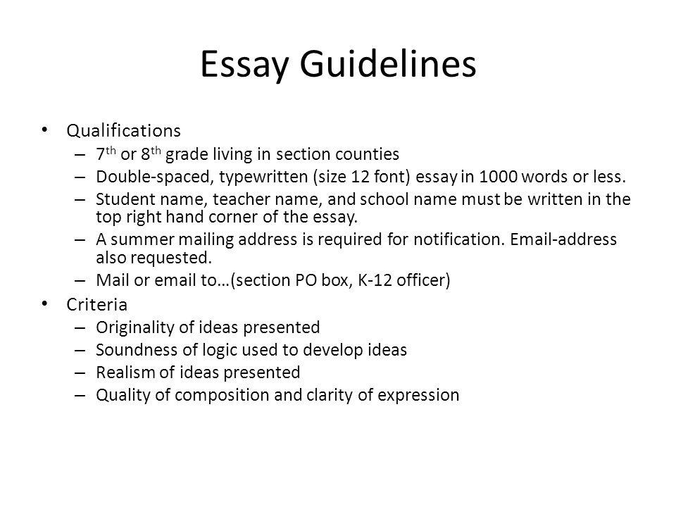 Essay Guidelines Qualifications – 7 th or 8 th grade living in section counties – Double-spaced, typewritten (size 12 font) essay in 1000 words or less.