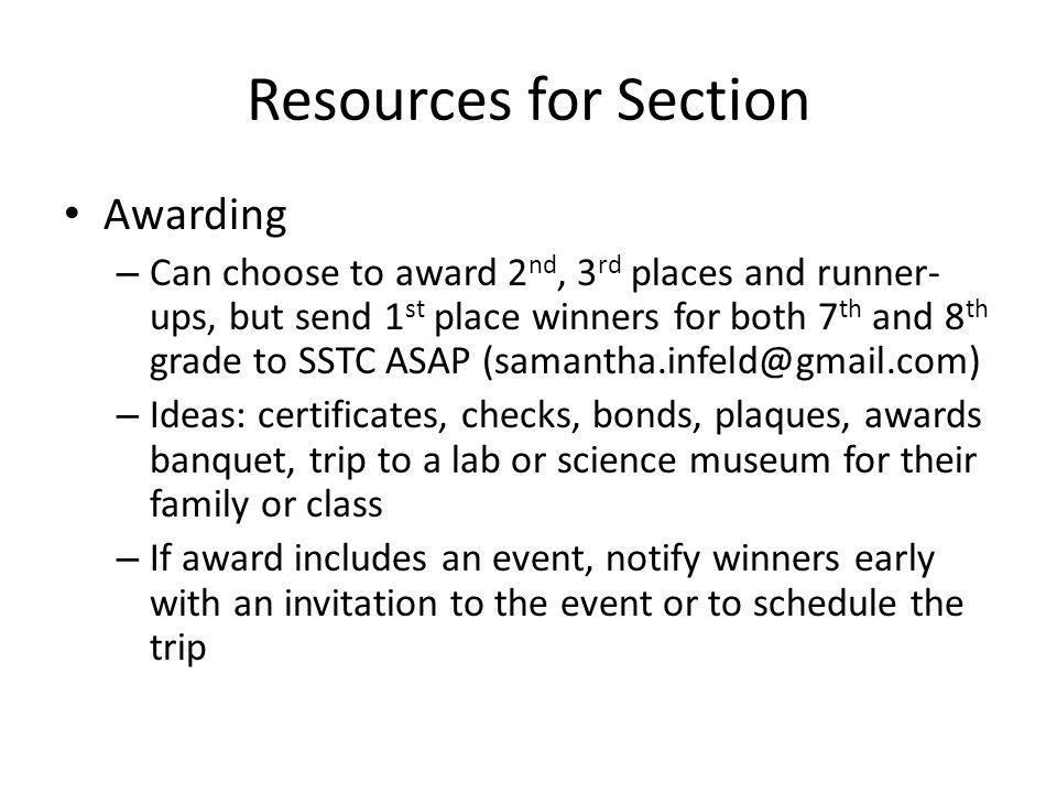 Resources for Section Awarding – Can choose to award 2 nd, 3 rd places and runner- ups, but send 1 st place winners for both 7 th and 8 th grade to SSTC ASAP – Ideas: certificates, checks, bonds, plaques, awards banquet, trip to a lab or science museum for their family or class – If award includes an event, notify winners early with an invitation to the event or to schedule the trip