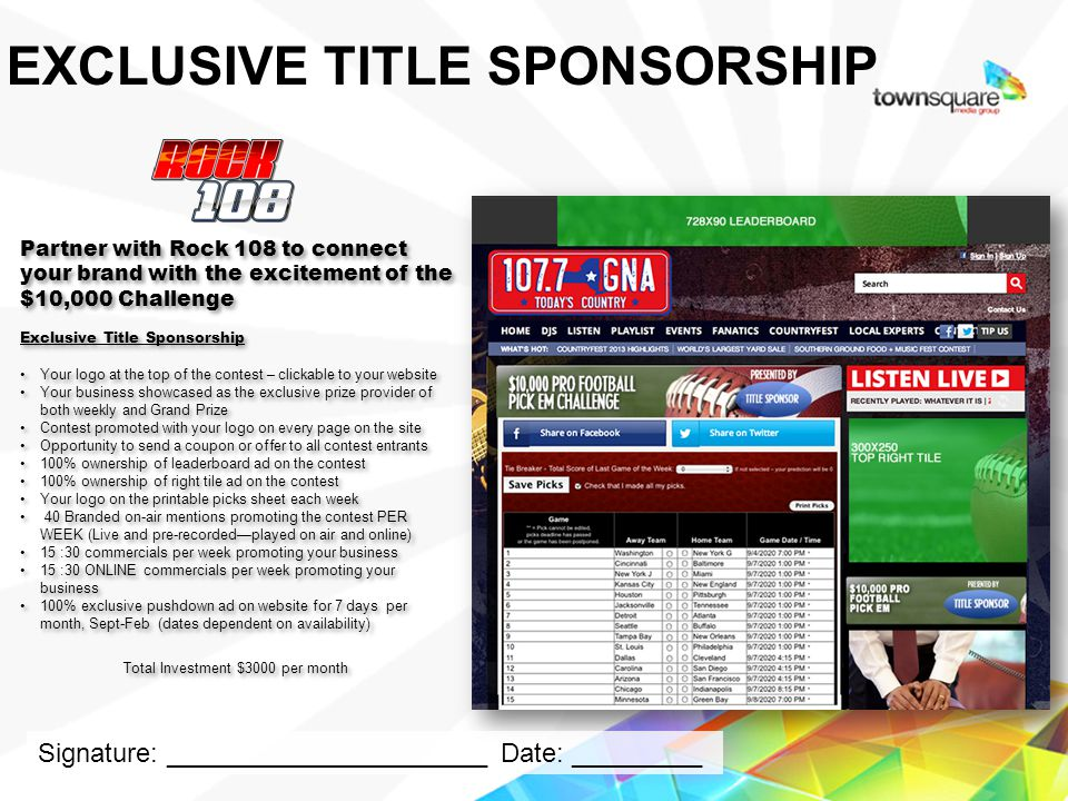 Partner with Rock 108 to connect your brand with the excitement of the $10,000 Challenge Exclusive Title Sponsorship Your logo at the top of the contest – clickable to your website Your business showcased as the exclusive prize provider of both weekly and Grand Prize Contest promoted with your logo on every page on the site Opportunity to send a coupon or offer to all contest entrants 100% ownership of leaderboard ad on the contest 100% ownership of right tile ad on the contest Your logo on the printable picks sheet each week 40 Branded on-air mentions promoting the contest PER WEEK (Live and pre-recordedplayed on air and online) 15 :30 commercials per week promoting your business 15 :30 ONLINE commercials per week promoting your business 100% exclusive pushdown ad on website for 7 days per month, Sept-Feb (dates dependent on availability) Total Investment $3000 per month Partner with Rock 108 to connect your brand with the excitement of the $10,000 Challenge Exclusive Title Sponsorship Your logo at the top of the contest – clickable to your website Your business showcased as the exclusive prize provider of both weekly and Grand Prize Contest promoted with your logo on every page on the site Opportunity to send a coupon or offer to all contest entrants 100% ownership of leaderboard ad on the contest 100% ownership of right tile ad on the contest Your logo on the printable picks sheet each week 40 Branded on-air mentions promoting the contest PER WEEK (Live and pre-recordedplayed on air and online) 15 :30 commercials per week promoting your business 15 :30 ONLINE commercials per week promoting your business 100% exclusive pushdown ad on website for 7 days per month, Sept-Feb (dates dependent on availability) Total Investment $3000 per month Proprietary & Confidential EXCLUSIVE TITLE SPONSORSHIP Signature: ______________________ Date: _________