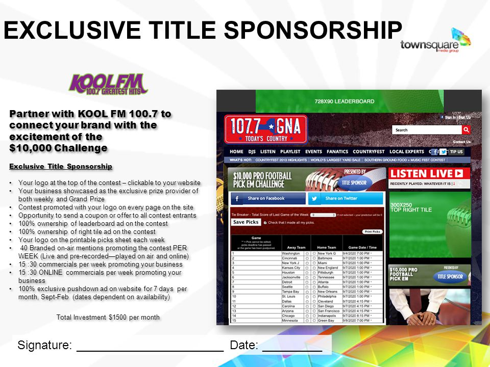 Partner with KOOL FM 100.7 to connect your brand with the excitement of the $10,000 Challenge Exclusive Title Sponsorship Your logo at the top of the contest – clickable to your website Your business showcased as the exclusive prize provider of both weekly and Grand Prize Contest promoted with your logo on every page on the site Opportunity to send a coupon or offer to all contest entrants 100% ownership of leaderboard ad on the contest 100% ownership of right tile ad on the contest Your logo on the printable picks sheet each week 40 Branded on-air mentions promoting the contest PER WEEK (Live and pre-recordedplayed on air and online) 15 :30 commercials per week promoting your business 15 :30 ONLINE commercials per week promoting your business 100% exclusive pushdown ad on website for 7 days per month, Sept-Feb (dates dependent on availability) Total Investment $1500 per month Partner with KOOL FM 100.7 to connect your brand with the excitement of the $10,000 Challenge Exclusive Title Sponsorship Your logo at the top of the contest – clickable to your website Your business showcased as the exclusive prize provider of both weekly and Grand Prize Contest promoted with your logo on every page on the site Opportunity to send a coupon or offer to all contest entrants 100% ownership of leaderboard ad on the contest 100% ownership of right tile ad on the contest Your logo on the printable picks sheet each week 40 Branded on-air mentions promoting the contest PER WEEK (Live and pre-recordedplayed on air and online) 15 :30 commercials per week promoting your business 15 :30 ONLINE commercials per week promoting your business 100% exclusive pushdown ad on website for 7 days per month, Sept-Feb (dates dependent on availability) Total Investment $1500 per month Proprietary & Confidential EXCLUSIVE TITLE SPONSORSHIP Signature: ______________________ Date: _________