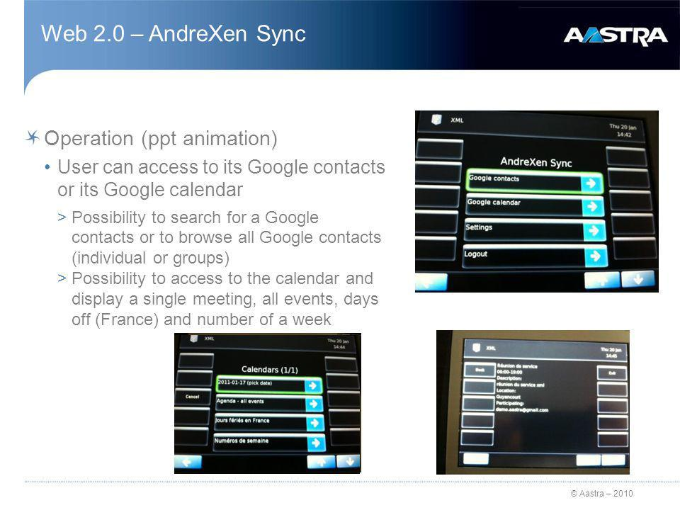 © Aastra – 2010 Web 2.0 – AndreXen Sync Operation (ppt animation) User can access to its Google contacts or its Google calendar >Possibility to search for a Google contacts or to browse all Google contacts (individual or groups) >Possibility to access to the calendar and display a single meeting, all events, days off (France) and number of a week