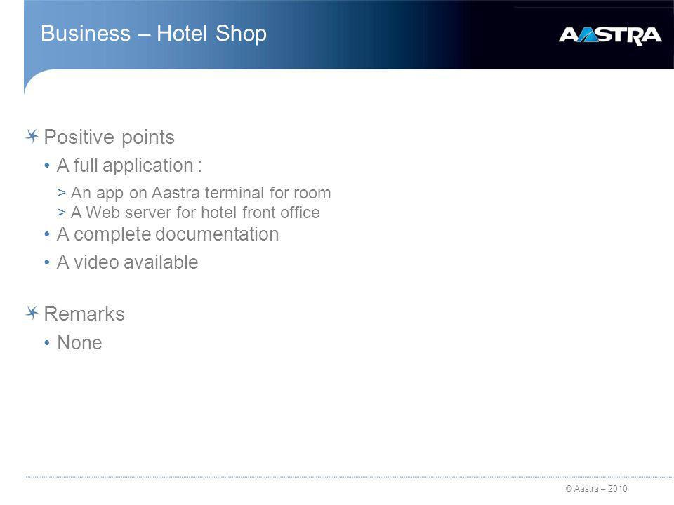 © Aastra – 2010 Business – Hotel Shop Positive points A full application : >An app on Aastra terminal for room >A Web server for hotel front office A complete documentation A video available Remarks None