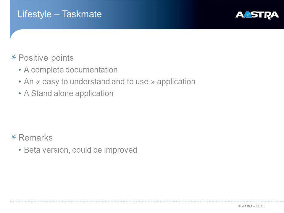 © Aastra – 2010 Lifestyle – Taskmate Positive points A complete documentation An « easy to understand and to use » application A Stand alone application Remarks Beta version, could be improved