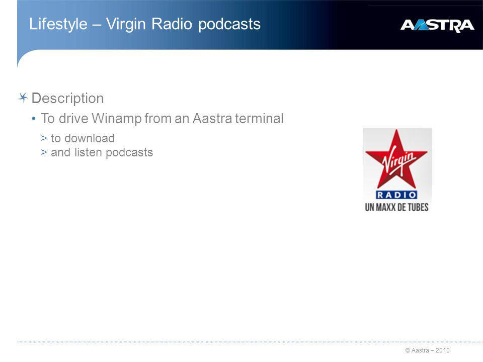 © Aastra – 2010 Lifestyle – Virgin Radio podcasts Description To drive Winamp from an Aastra terminal >to download >and listen podcasts