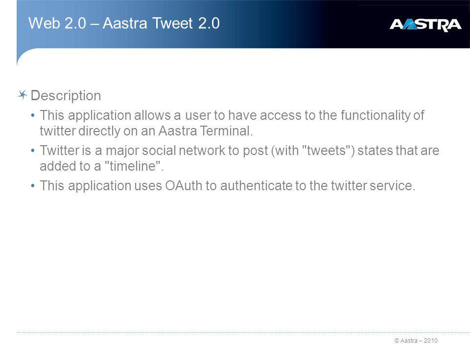 © Aastra – 2010 Web 2.0 – Aastra Tweet 2.0 Description This application allows a user to have access to the functionality of twitter directly on an Aastra Terminal.