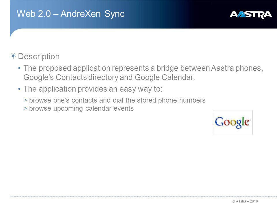 © Aastra – 2010 Web 2.0 – AndreXen Sync Description The proposed application represents a bridge between Aastra phones, Google s Contacts directory and Google Calendar.
