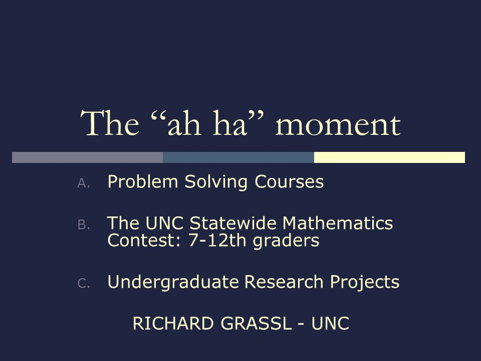 The ah ha moment A. Problem Solving Courses B. The UNC Statewide Mathematics Contest: 7-12th graders C. Undergraduate Research Projects RICHARD GRASSL