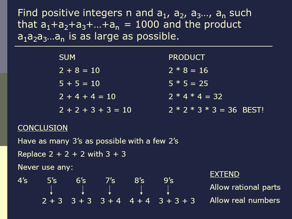 Find positive integers n and a 1, a 2, a 3 …, a n such that a 1 +a 2 +a 3 +…+a n = 1000 and the product a 1 a 2 a 3 …a n is as large as possible.