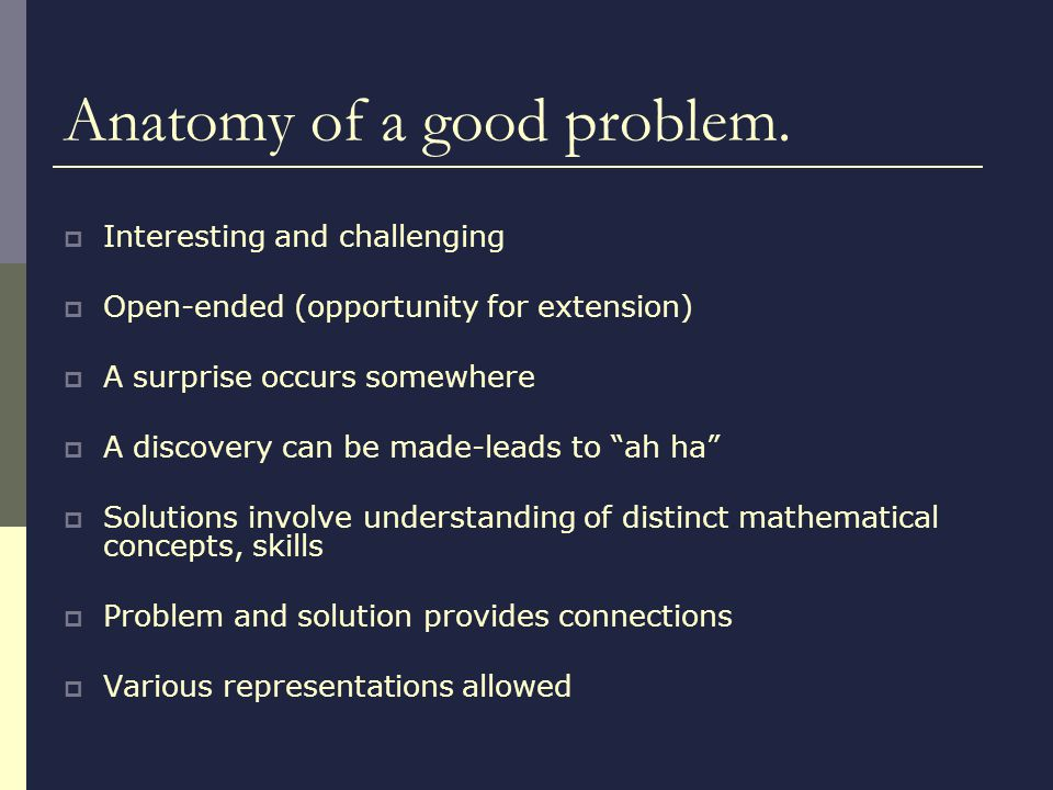 Anatomy of a good problem. Interesting and challenging Open-ended (opportunity for extension) A surprise occurs somewhere A discovery can be made-lead