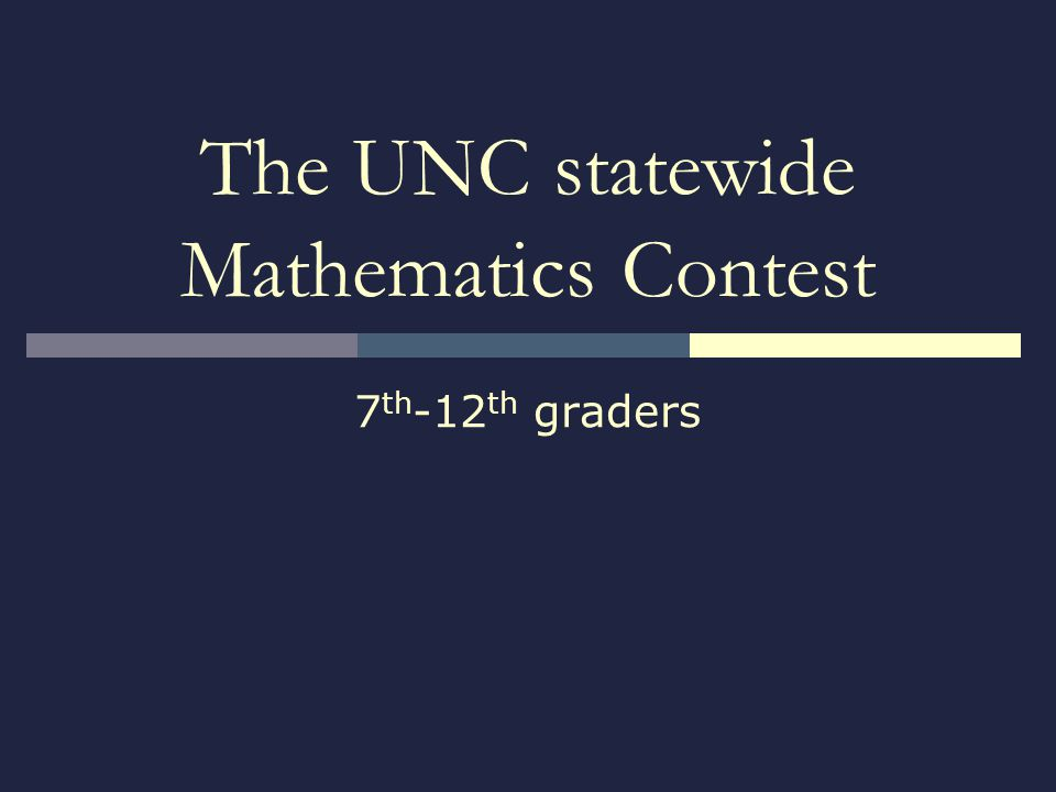 The UNC statewide Mathematics Contest 7 th -12 th graders