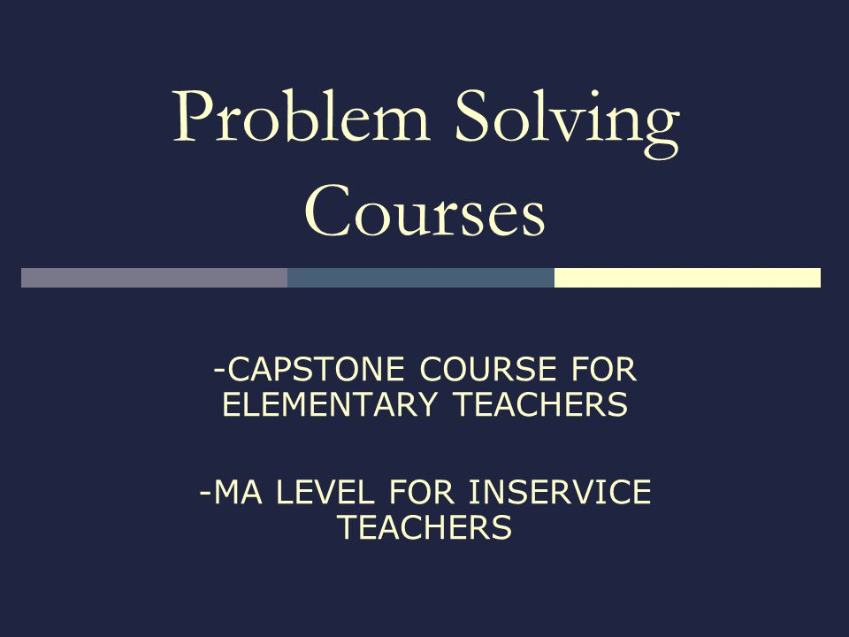 Problem Solving Courses -CAPSTONE COURSE FOR ELEMENTARY TEACHERS -MA LEVEL FOR INSERVICE TEACHERS