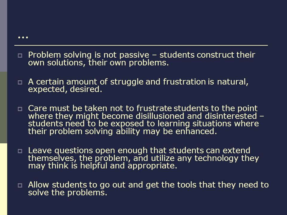 ... Problem solving is not passive – students construct their own solutions, their own problems.