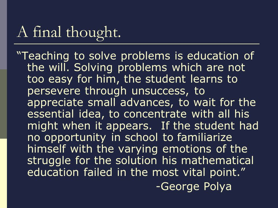 A final thought. Teaching to solve problems is education of the will.
