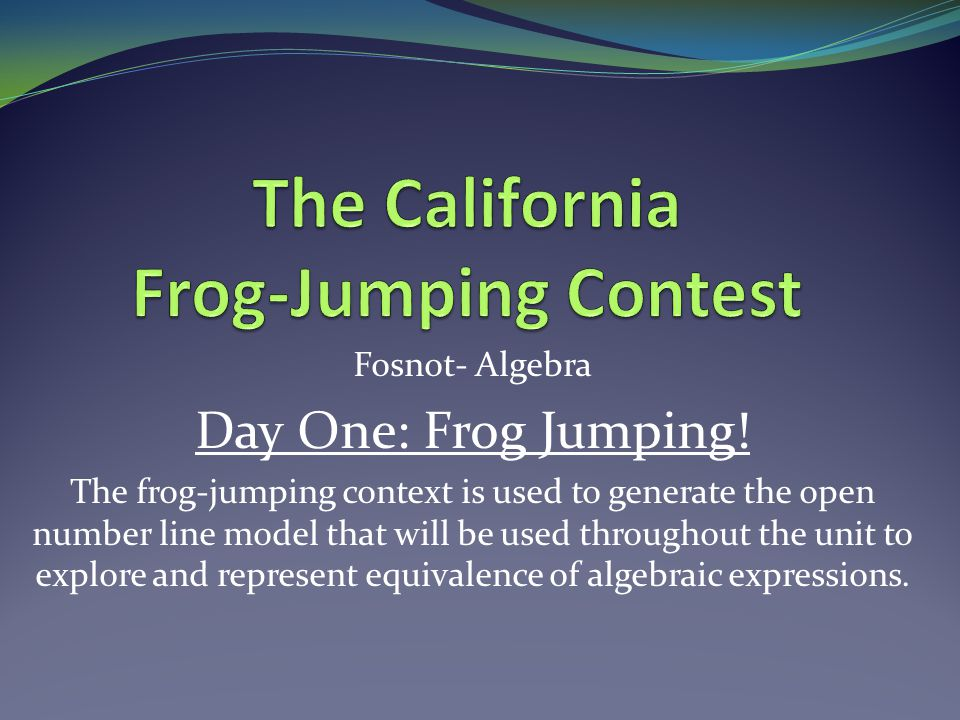 Fosnot- Algebra Day One: Frog Jumping! The frog-jumping context is used to generate the open number line model that will be used throughout the unit t