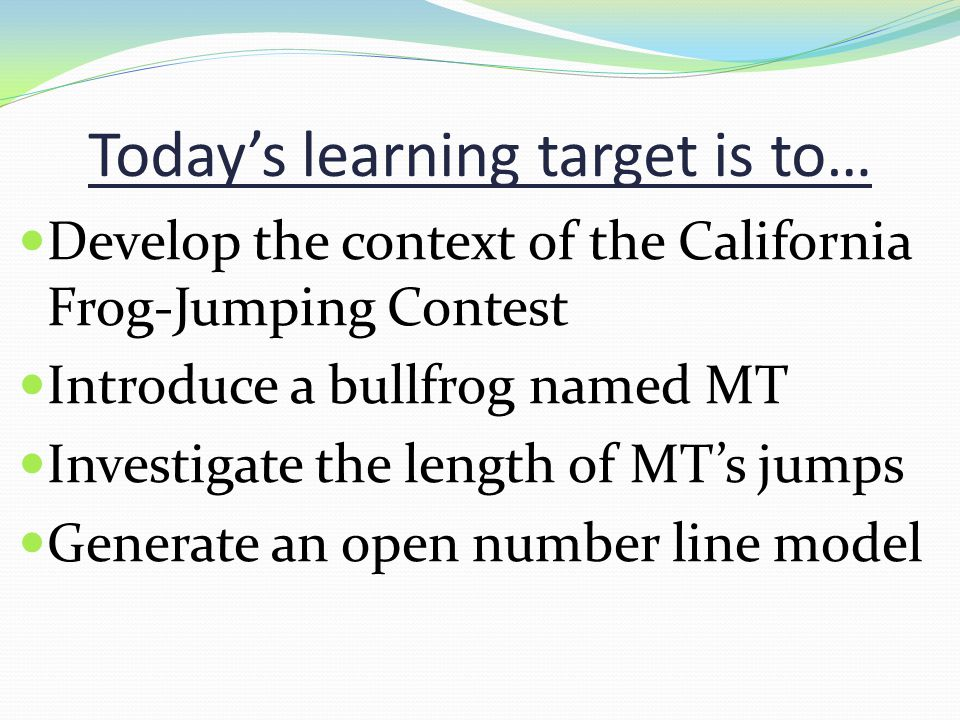 Todays learning target is to… Develop the context of the California Frog-Jumping Contest Introduce a bullfrog named MT Investigate the length of MTs jumps Generate an open number line model