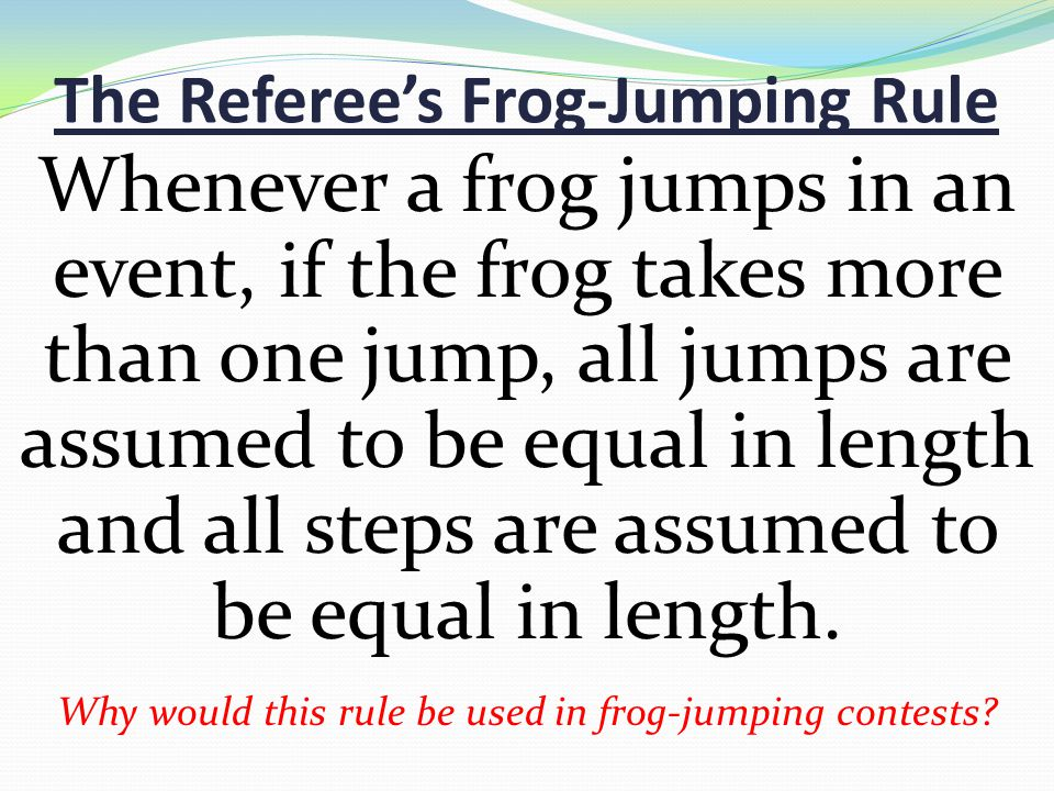 The Referees Frog-Jumping Rule Whenever a frog jumps in an event, if the frog takes more than one jump, all jumps are assumed to be equal in length and all steps are assumed to be equal in length.