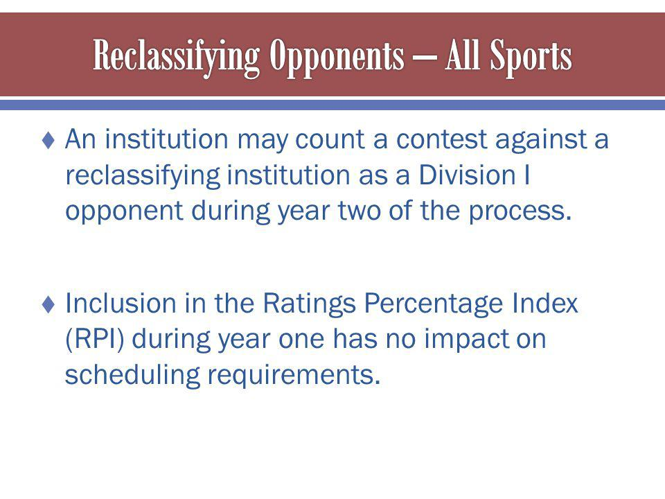 An institution may count a contest against a reclassifying institution as a Division I opponent during year two of the process.