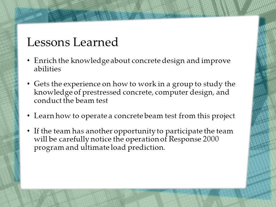 Lessons Learned Enrich the knowledge about concrete design and improve abilities Gets the experience on how to work in a group to study the knowledge