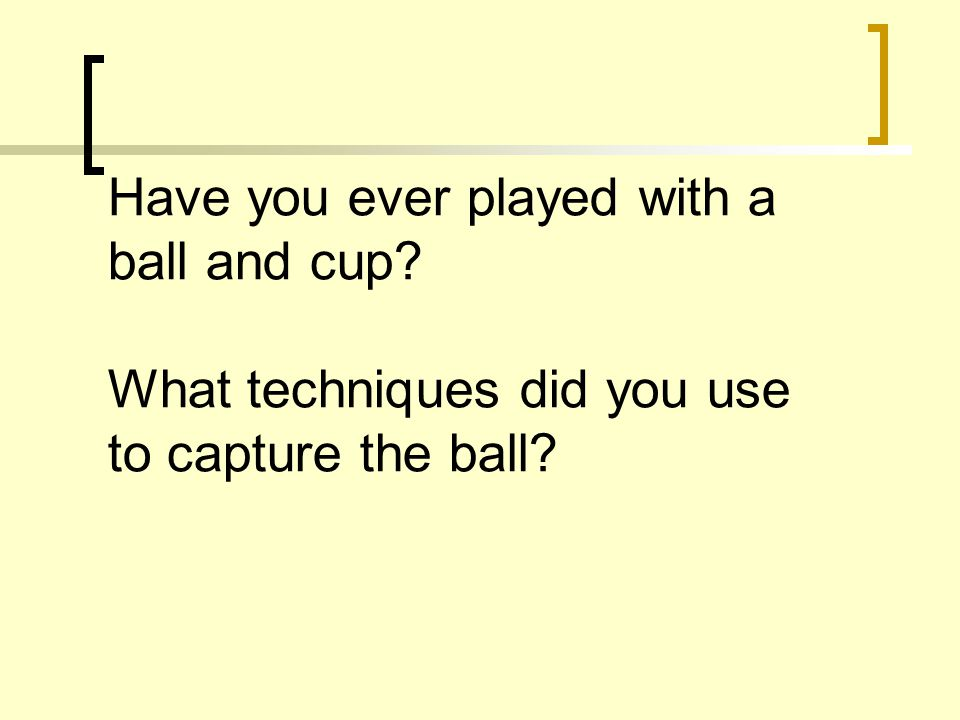 Have you ever played with a ball and cup What techniques did you use to capture the ball