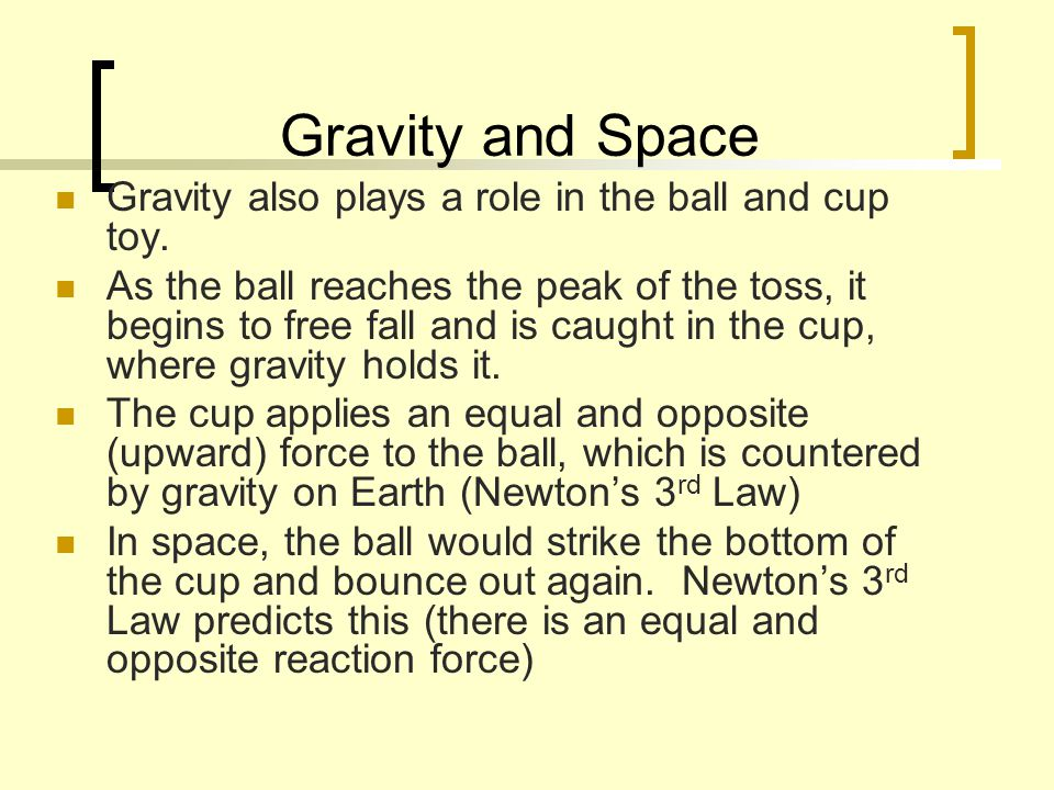 Gravity and Space Gravity also plays a role in the ball and cup toy.