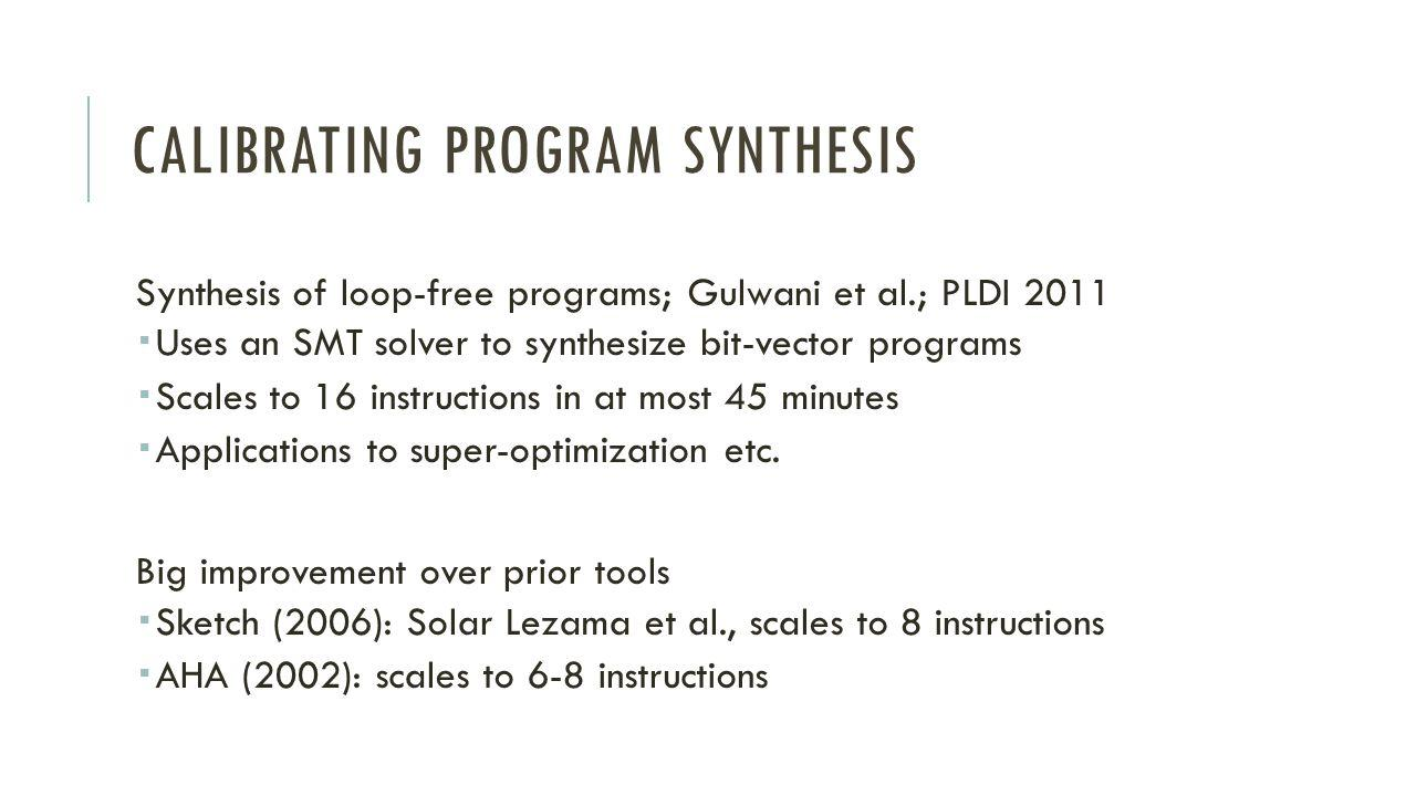 CALIBRATING PROGRAM SYNTHESIS Synthesis of loop-free programs; Gulwani et al.; PLDI 2011 Uses an SMT solver to synthesize bit-vector programs Scales to 16 instructions in at most 45 minutes Applications to super-optimization etc.