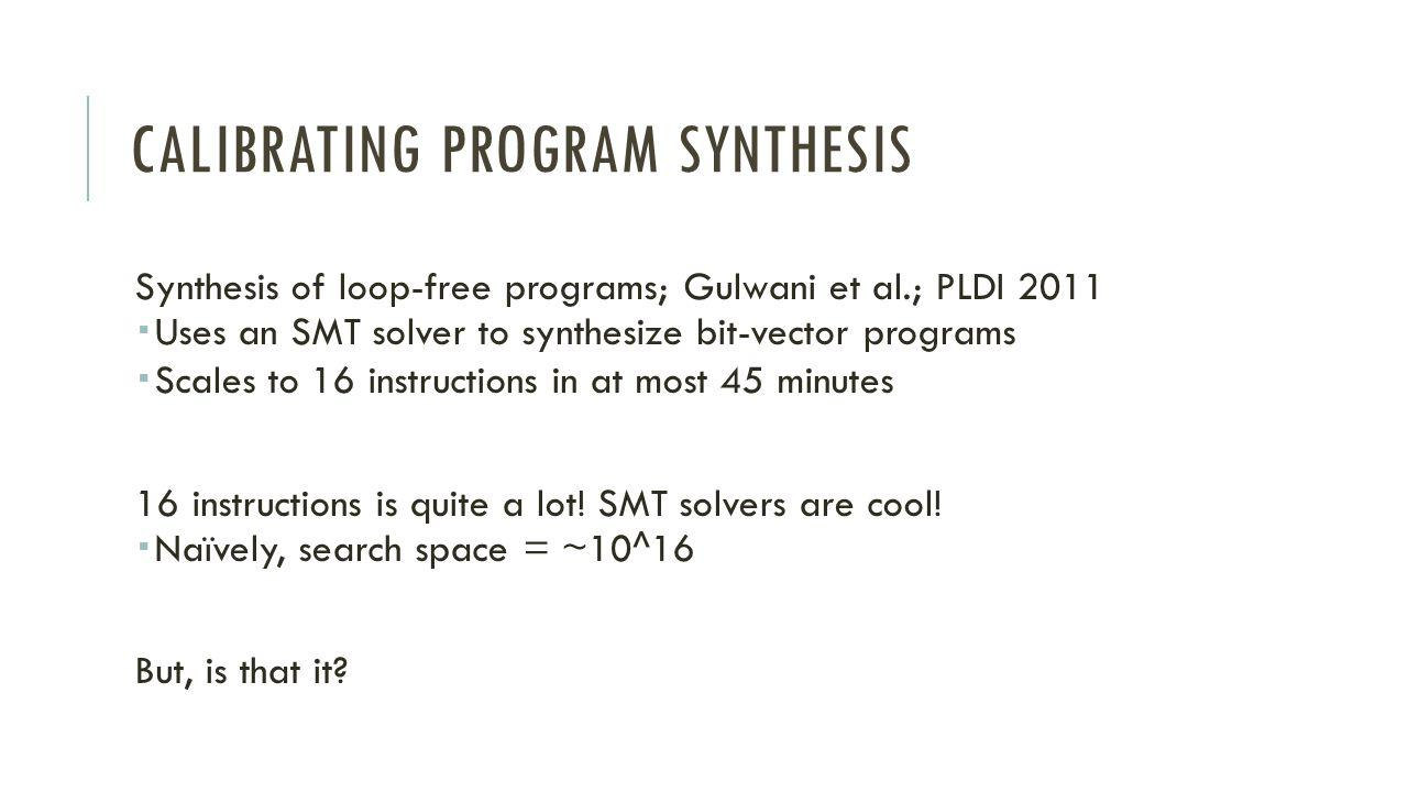 CALIBRATING PROGRAM SYNTHESIS Synthesis of loop-free programs; Gulwani et al.; PLDI 2011 Uses an SMT solver to synthesize bit-vector programs Scales to 16 instructions in at most 45 minutes 16 instructions is quite a lot.