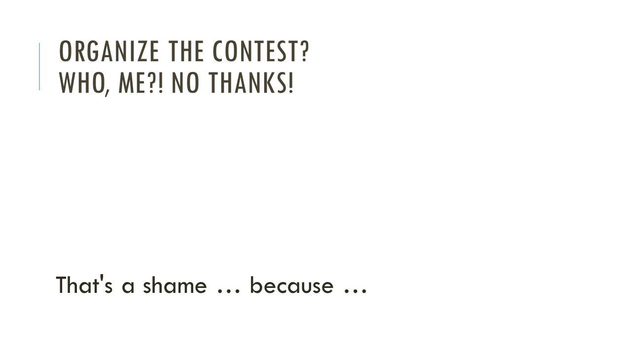 ORGANIZE THE CONTEST WHO, ME ! NO THANKS! That s a shame … because …