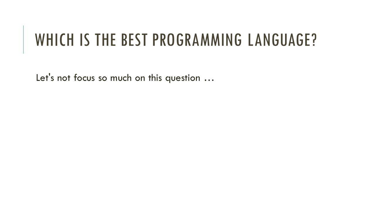 WHICH IS THE BEST PROGRAMMING LANGUAGE Let s not focus so much on this question …