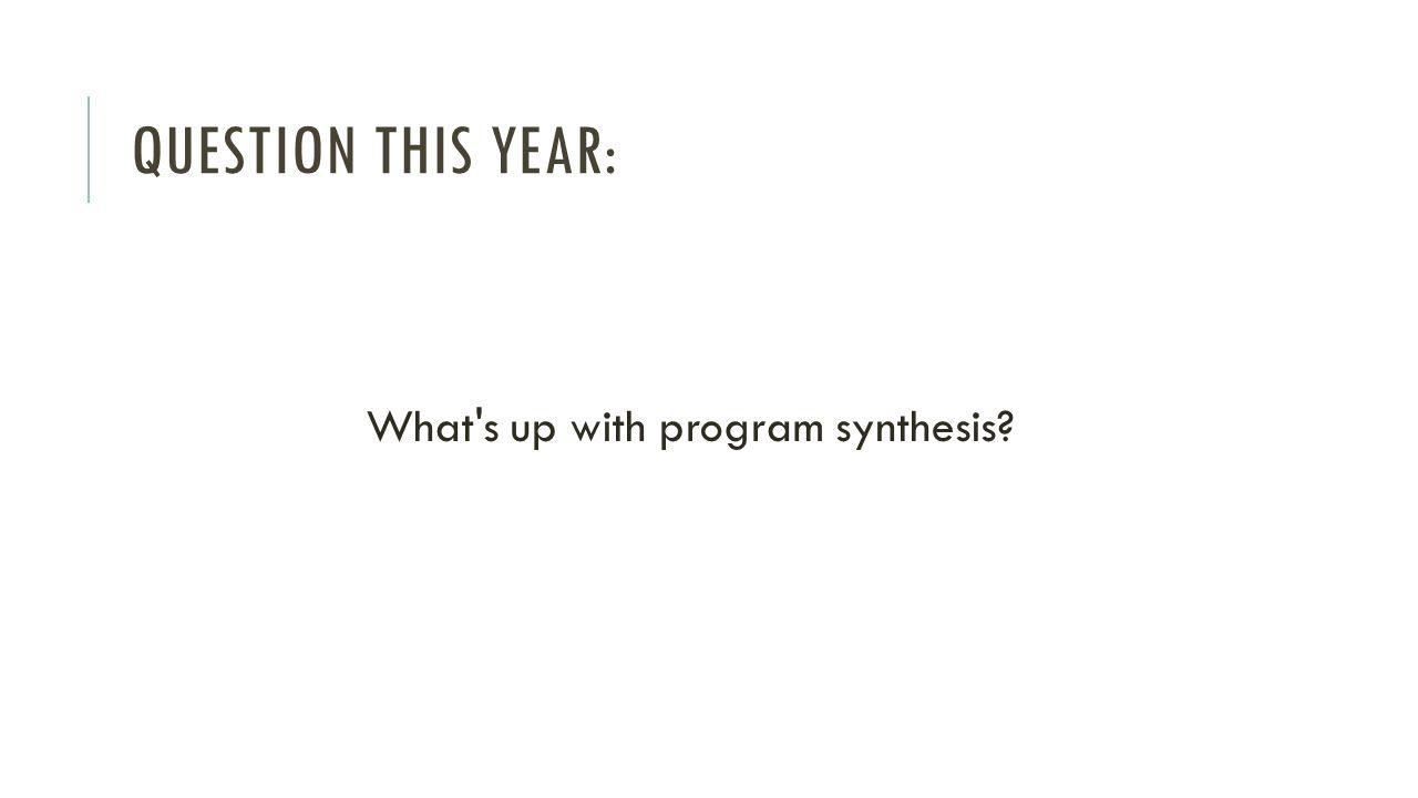 QUESTION THIS YEAR: What s up with program synthesis