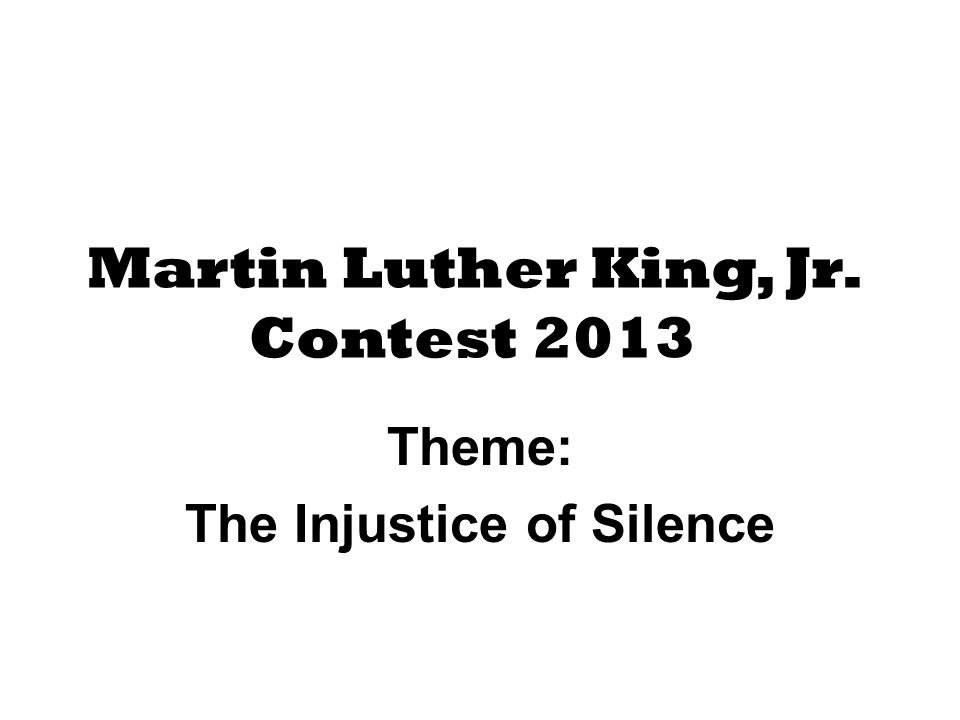 Martin Luther King, Jr. Contest 2013 Theme: The Injustice of Silence