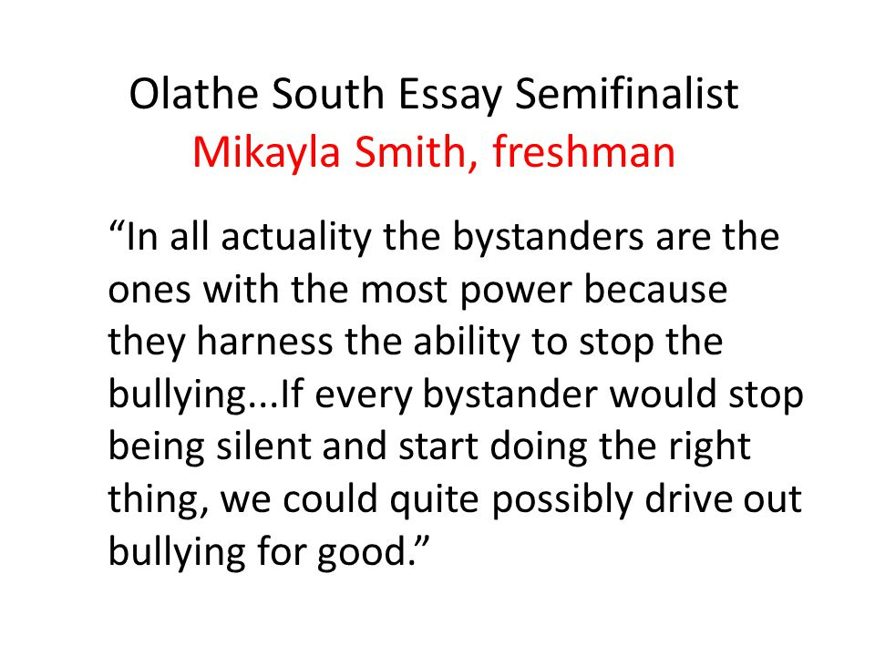 Olathe South Essay Semifinalist Mikayla Smith, freshman In all actuality the bystanders are the ones with the most power because they harness the ability to stop the bullying...If every bystander would stop being silent and start doing the right thing, we could quite possibly drive out bullying for good.
