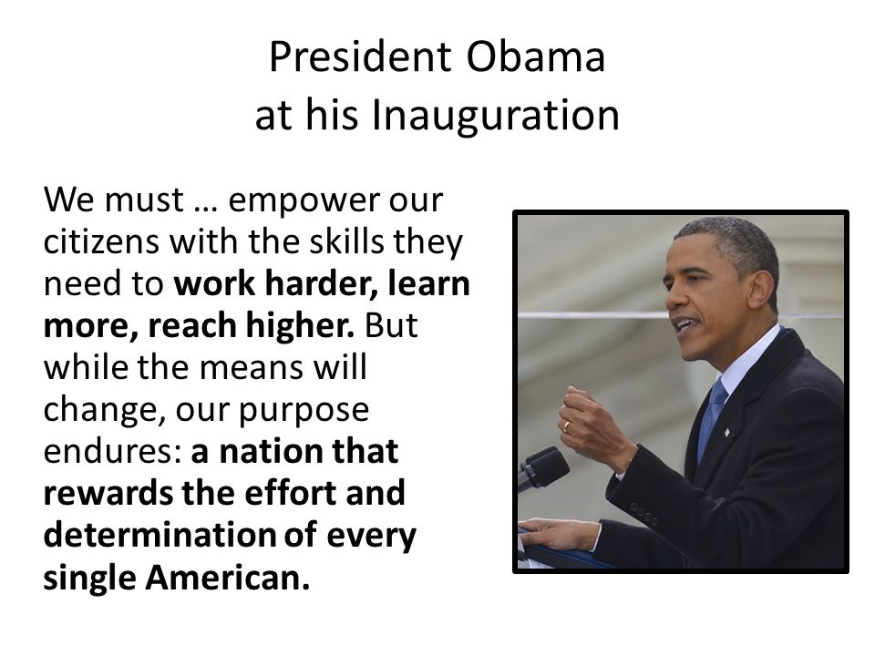 President Obama at his Inauguration We must … empower our citizens with the skills they need to work harder, learn more, reach higher.