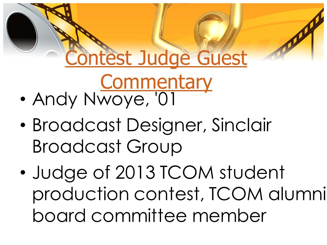 Contest Judge Guest Commentary Andy Nwoye, 01 Broadcast Designer, Sinclair Broadcast Group Judge of 2013 TCOM student production contest, TCOM alumni board committee member