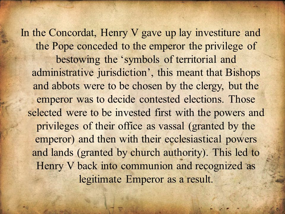 In the Concordat, Henry V gave up lay investiture and the Pope conceded to the emperor the privilege of bestowing the symbols of territorial and administrative jurisdiction, this meant that Bishops and abbots were to be chosen by the clergy, but the emperor was to decide contested elections.