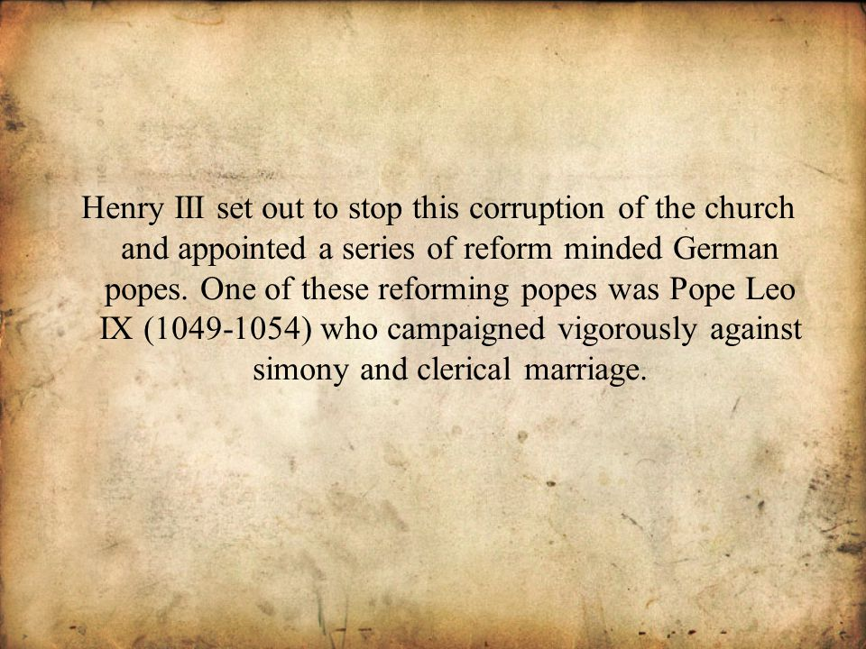 Henry III set out to stop this corruption of the church and appointed a series of reform minded German popes.