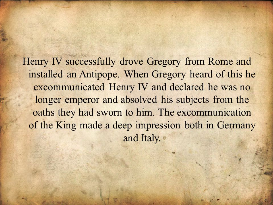 Henry IV successfully drove Gregory from Rome and installed an Antipope.