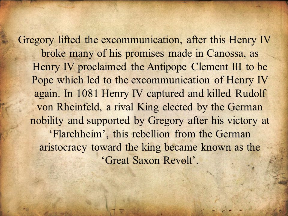 Gregory lifted the excommunication, after this Henry IV broke many of his promises made in Canossa, as Henry IV proclaimed the Antipope Clement III to be Pope which led to the excommunication of Henry IV again.