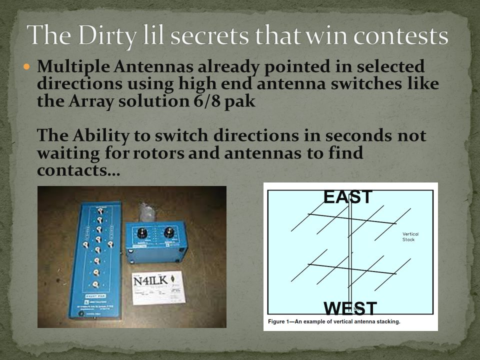 Multiple Antennas already pointed in selected directions using high end antenna switches like the Array solution 6/8 pak The Ability to switch directions in seconds not waiting for rotors and antennas to find contacts… EAST WEST